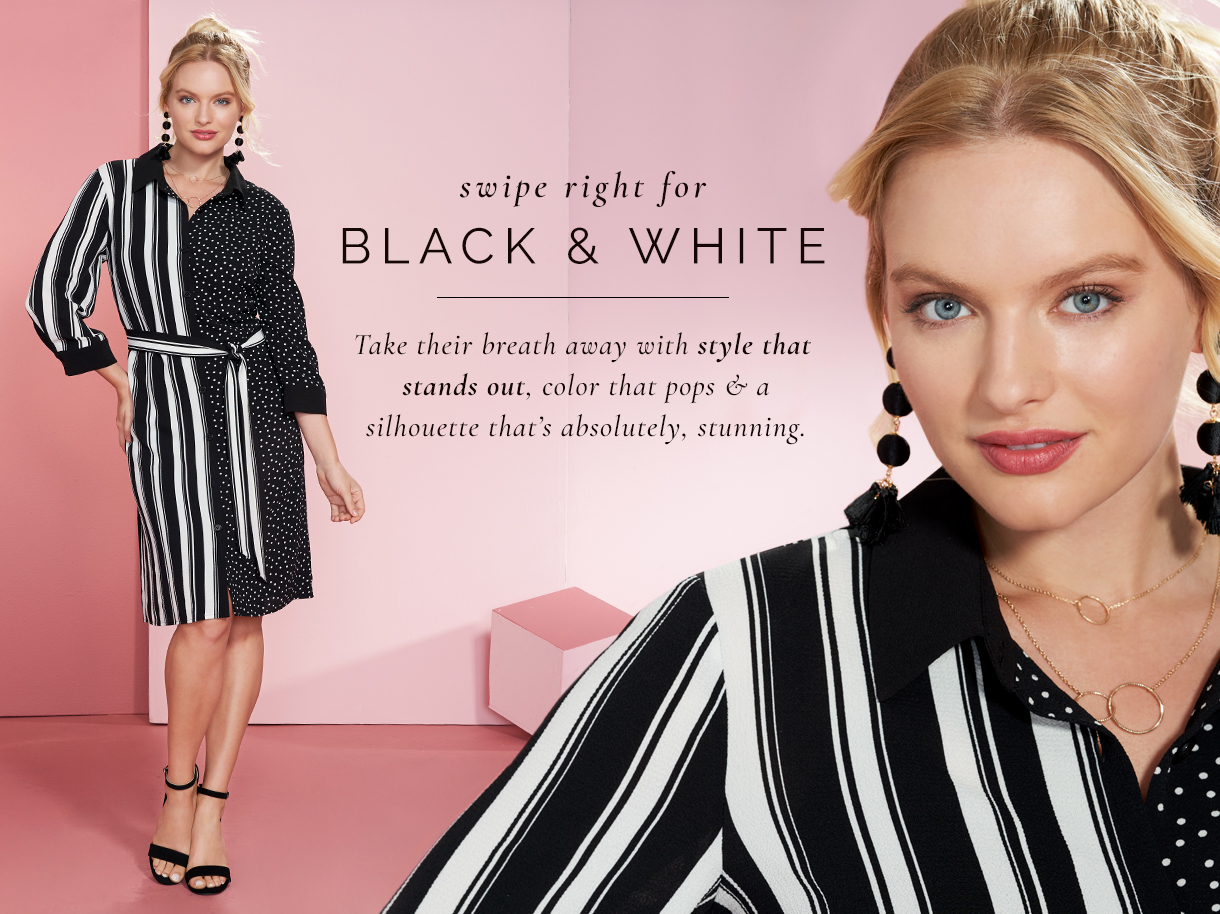 Swipe right for black and white. Take their breath away with style that stands out, color that pops and a silhoutte that's absolutely, stunning.