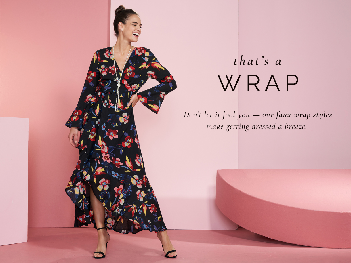 That's a wrap. Don't let it fool you - our faux wrap styles make getting dressed a breeze.