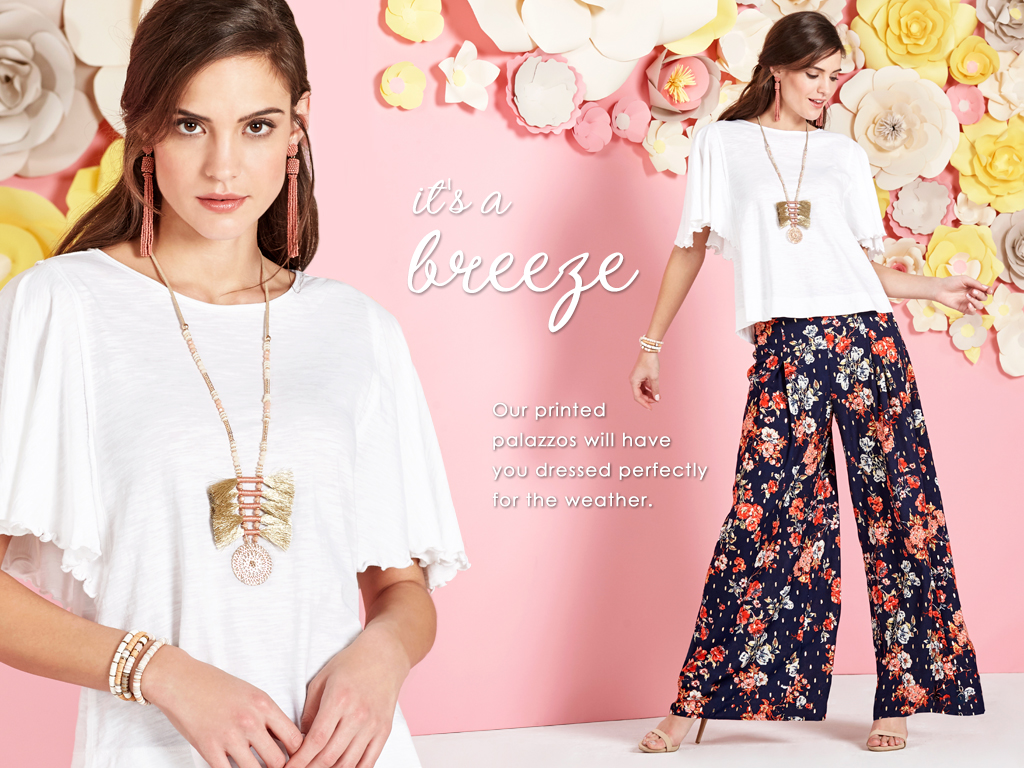 It's a breeze. Our printed palazzos will have you dressed perfectly for the weather.
