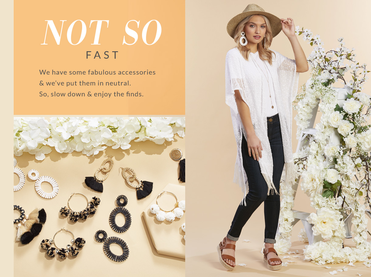 We have some fabulous accessories and we've put them in neutral. So, slow down and enjoy the finds.