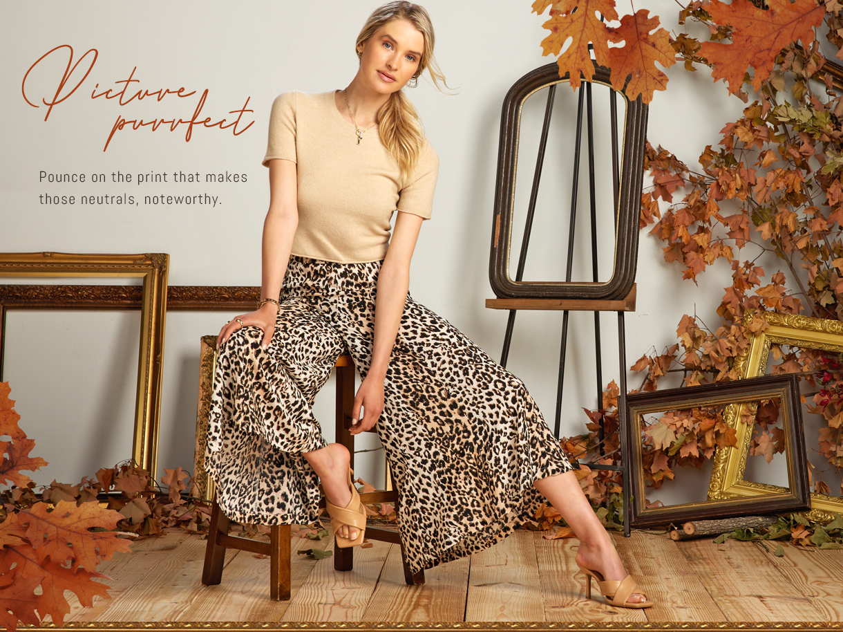Pounce on the print that makes those neutrals, noteworthy.