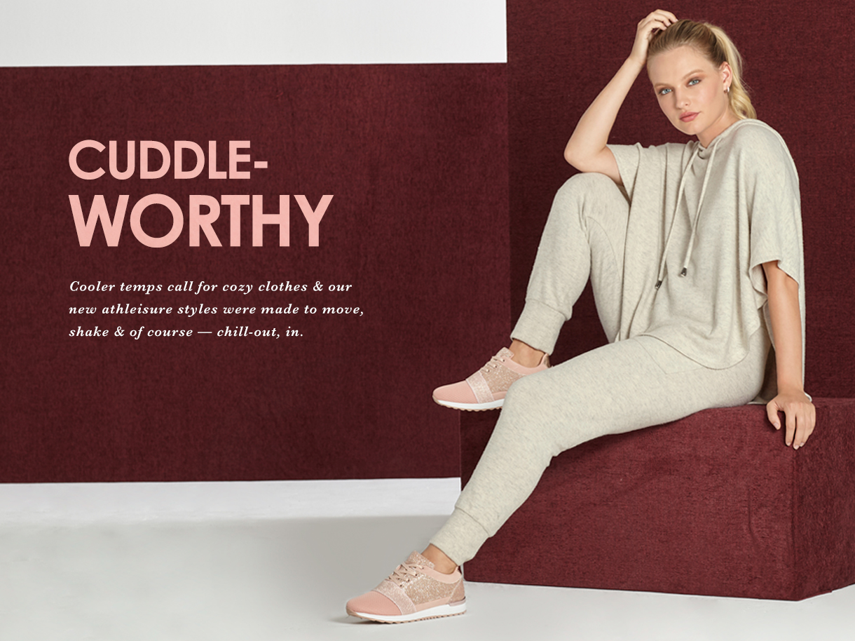 Cuddle Worthy. Cooler temps call for cozy clothes and our new athleisure styles were made to more, shake and of course - chill out, in.
