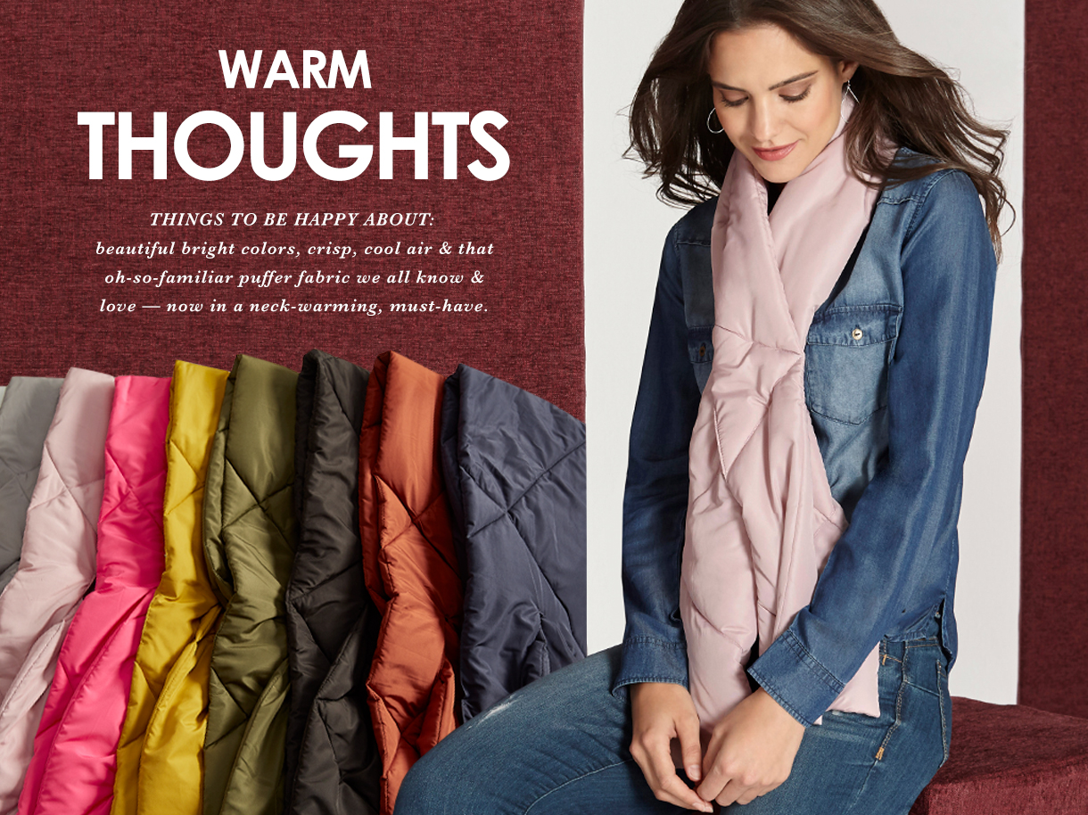 Warm Thoughts. Beautiful bright colors, crisp, cool air and that oh-so-familiar puffer fabric we all know and love. Now in a neck warming mush-have scarf.