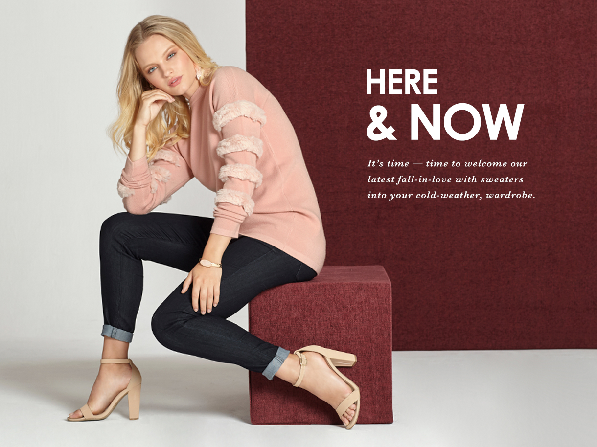 Here and Now. It's time to welcome our latest fall-in-love with sweaters into your cold weather, wardrobe.