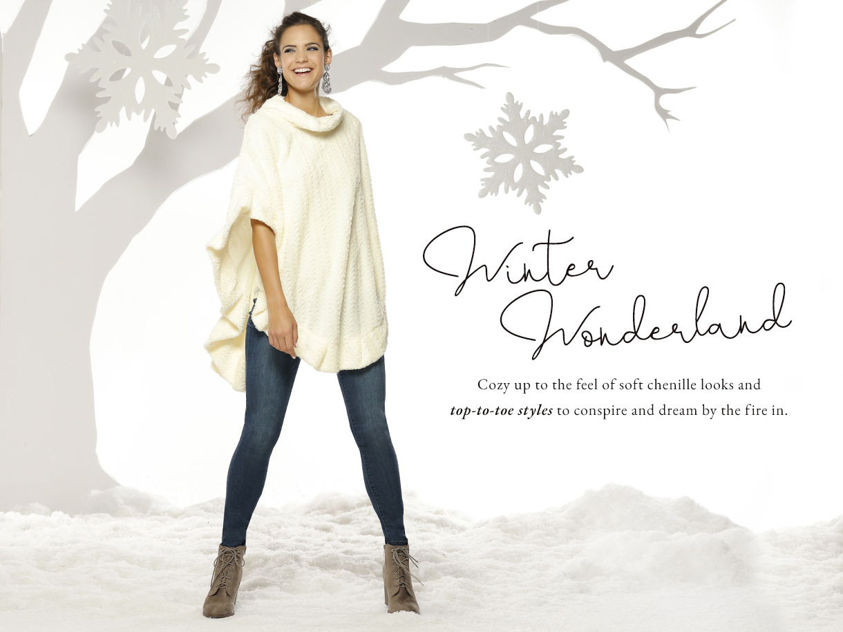 Winter Wonderland. Cozy up to the feel of soft chenille looks and top to toe styles to conspire and dream by the fire.