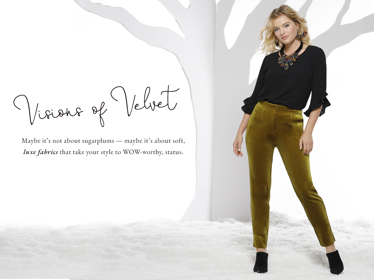 Visions of Velvet. Maybe it's not about sugarplums - maybe it's about soft, luxe fabrics that take your style to WOW-worthy status.